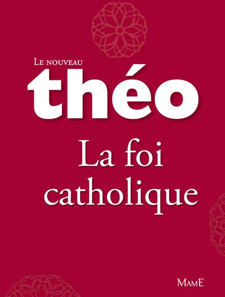Le nouveau Théo - Livre 4 - La foi catholique : L'Encyclopédie catholique pour tous
