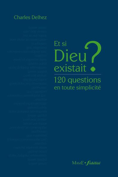 Et si Dieu existait ? : 120 questions en toute simplicité