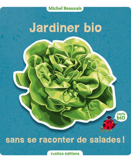 Jardiner bio sans se raconter de salades : 100% bio