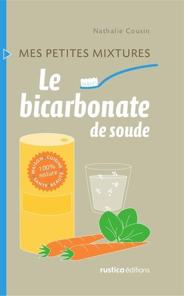 Le bicarbonate de soude : Maison - Cuisine - Santé - Beauté - 100% nature