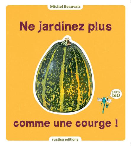Ne jardinez plus comme une courge ! : 100 % Bio
