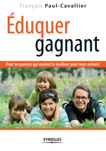 Eduquer gagnant : Pour les parents qui veulent le meilleur pour leurs enfants | François, Paul-Cavallier