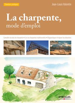 La charpente, mode d'emploi : Connaître les bois de charpente - Lire les charpentes traditionnelles - Diagnostiquer et réparer les désordres | Valentin Jean-Louis
