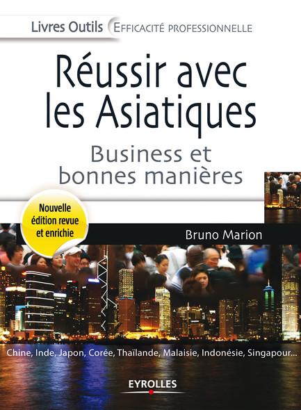 Réussir avec les Asiatiques : Business et bonnes manières - Chine, Inde, Japon, Corée, Thaïlande, Malaisie, Indonésie, Singapour...