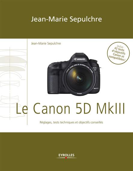 Le Canon 5D Mark III : Réglages, tests techniques et objectifs conseillés