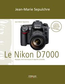 Le Nikon D7000 : Réglages, tests techniques et objectifs conseillés - Inclus 35 tests d'objectifs Nikon et compatibles | Jean-Marie, Sepulchre
