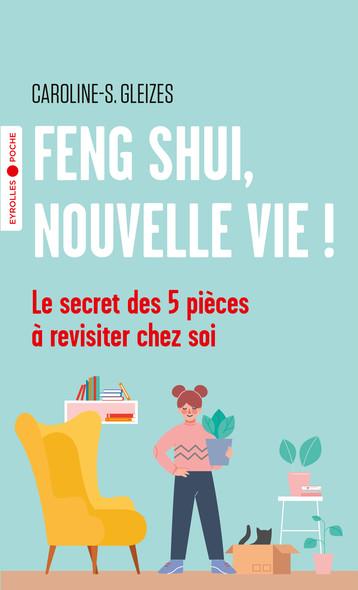 Feng Shui, nouvelle vie ! : Le secret des 5 pièces à revisiter chez soi