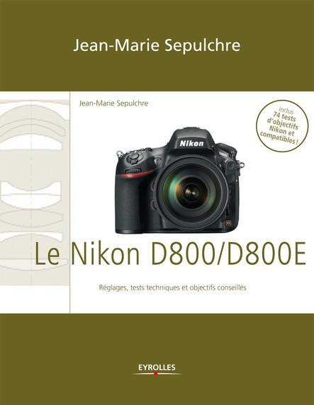 Le Nikon D800/D800E : Réglages, tests techniques et objectifs conseillés - Inclus 74 tests d'objectifs Nikon et compatibles !