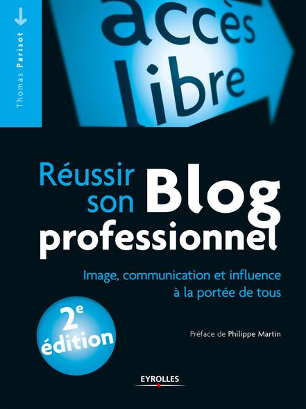 Réussir son blog professionnel : Image, communication et influence à la portée de tous