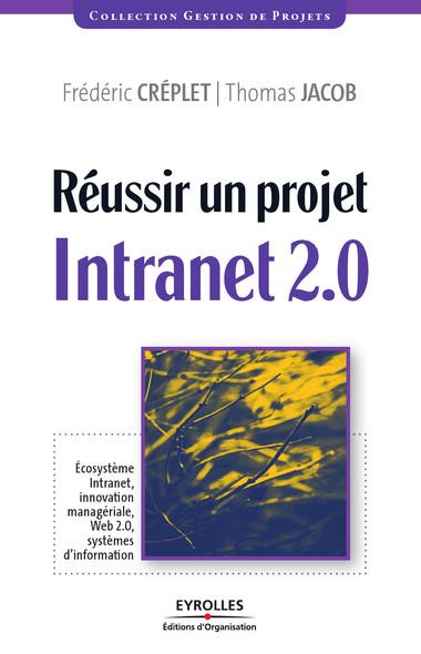 Réussir un projet Intranet 2.0 : Ecosystème Intranet, innovation managériale, Web 2.0, systèmes d'information