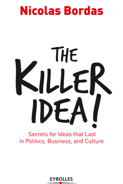 The Killer Idea! : Secrets for Ideas That Last in Politics, Business, and Culture