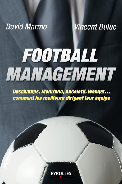 Football management : Deschamps, Mourinho, Ancelottio, Wenger... - Comment les meilleurs dirigent leur équipe