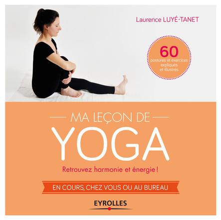 Ma leçon de yoga : Retrouvez harmonie et énergie ! - En cours, chez vous ou au bureau - 60 postures et exercices expliqués et illustrés