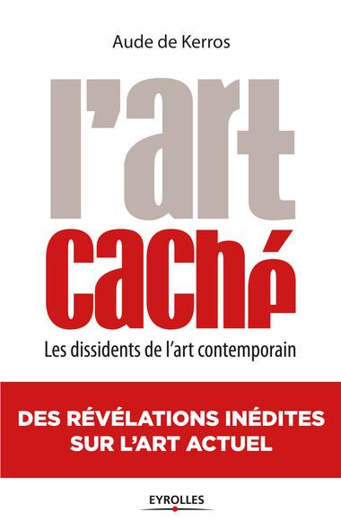 L'art caché : Les dissidents de l'art contemporain - Des révélations inédites sur l'art actuel