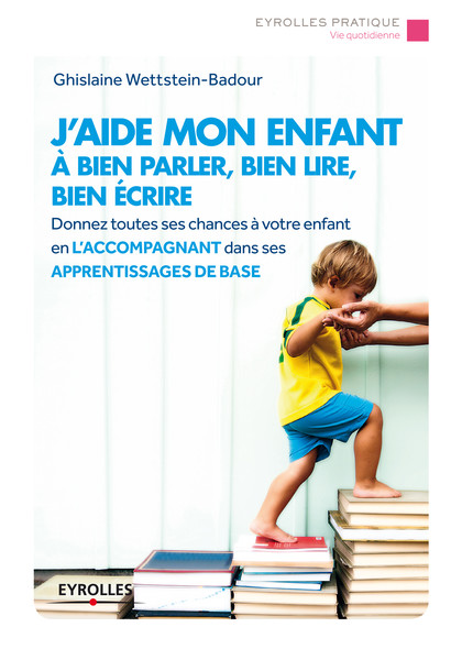 J'aide mon enfant à bien parler, bien lire, bien écrire : Donnez toutes les chances à votre enfant en l'accompagnant dans ses apprentissages de base