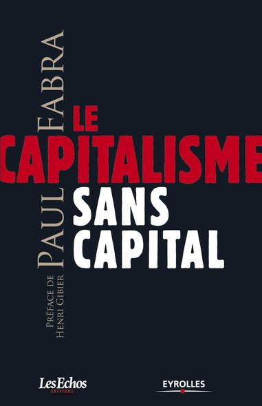 Le capitalisme sans capital : Préface de Henry Gibier - Coédtion Les Echos