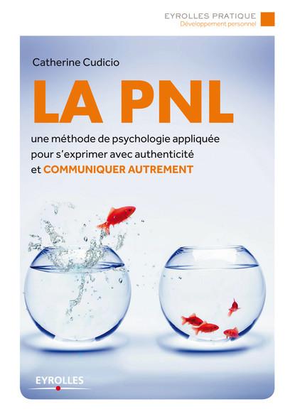 La PNL : Un méthode de psychologie appliquée pour s'exprimer avec authenticité et communiquer autrement
