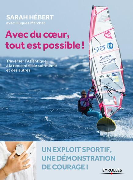 Avec du coeur, tout est possible ! : Traverser l'Atlantique à la rencontre de soi-même et des autres - Un exploit sportif, une démonstration de courage