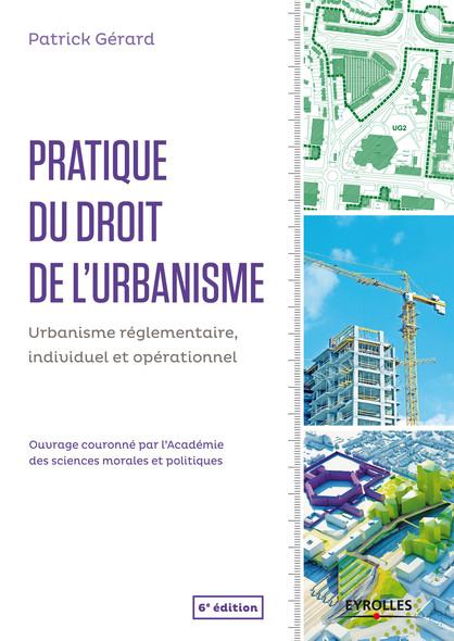 Pratique du droit de l'urbanisme : Urbanisme réglementaire, individuel et opérationnel - Ouvrage couronné par l'Académie des sciences morales et politiques