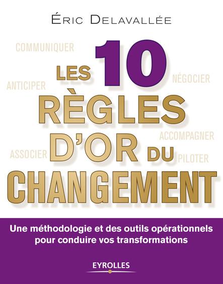Les 10 règles d'or du changement : Une méthodologie et des outils opérationnels pour conduire vos transformations