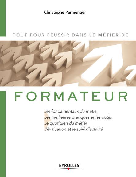 Le métier de formateur : Les fondamentaux du métier - Les meilleures pratiques et les outils - Le quotidien du métier - L''évaluation et le suivi d''activité