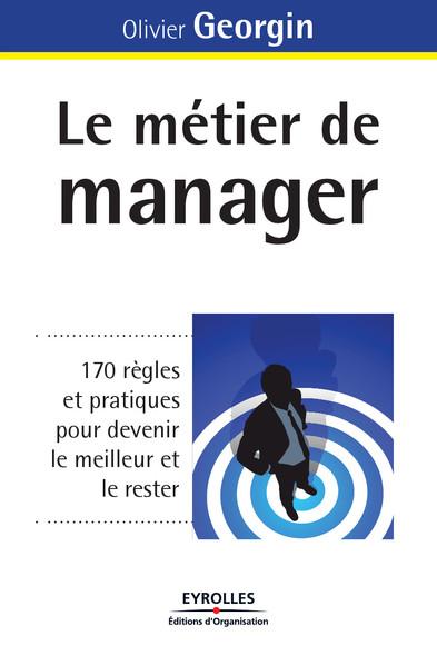 Le métier de manager : 170 règles et pratiques pour devenir le meilleur et le rester