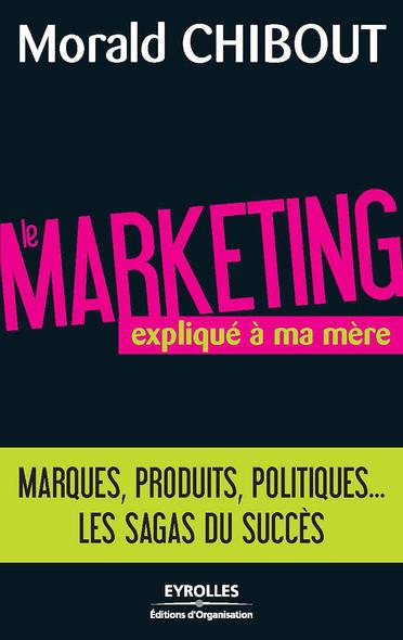 Le marketing expliqué à ma mère : Marques, produits, politiques... Les sagas du succès