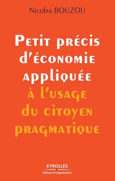 Petit précis d'économie appliquée à l'usage du citoyen pragmatique : Prix spécial du jury du Prix Turgot du meilleur livre d'économie financière, 2008