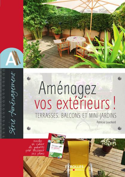 Aménagez vos extérieurs ! : Terrasses, balcons et mini-jardins - Inclus un cahier de gabarits pour dessiner ses plans