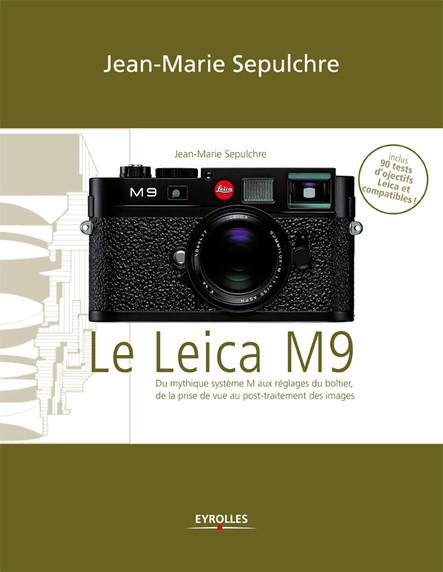 Le Leica M9 : Du mythique système M aux réglages du boîtier, de la prise de vue au post-traitement des images - Exclusivité ebook - Inclus 90 tests d'objectifs Leica et compatibles !