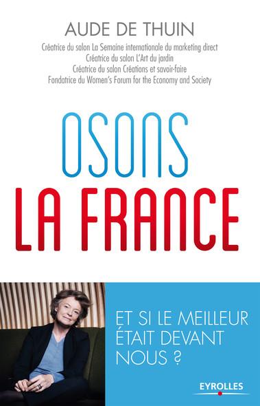 Osons la France ! : Et si le meilleur était devant nous ?
