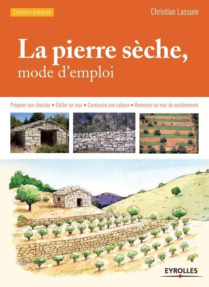 La pierre sèche, mode d'emploi : Préparer son chantier - Edifier un mur - Construire une cabane - Remonter un mur de soutènement