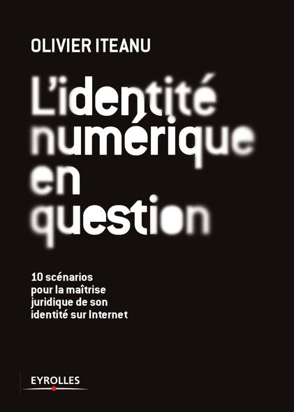 L'identité numérique en question : 10 scénarios pour la maîtrise juridique de son identité sur Internet