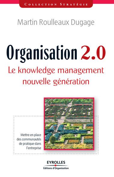 Organisation 2.0 - Le knowledge management nouvelle génération : Mettre en place des communautés de pratique dans l'entreprise