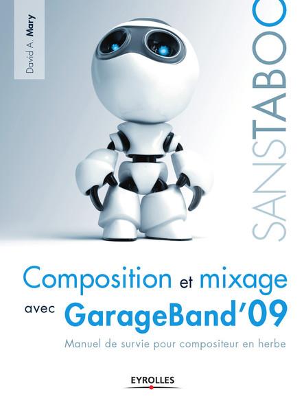 Composition et mixage avec GarageBand'09 : Manuel de survie pour compositeur en herbe