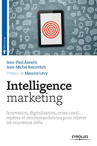 Intelligence marketing : Innovation, digitalisation, cross canal... - Repères et recommandations pour relever les nouveaux défis