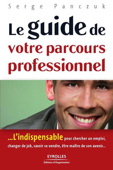Le guide de votre parcours professionnel : L'indispensable pour chercher un emploi, changer de job, savoir se vendre, être maître de son avenir...