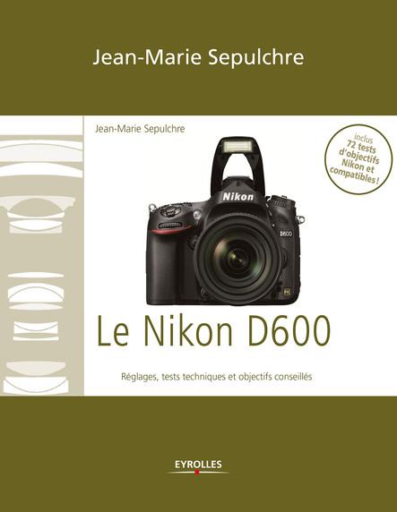 Le Nikon D600 : Réglages, tests techniques et objectifs conseillés - Inclus 72 tests d'objectifs Nikon et compatibles !