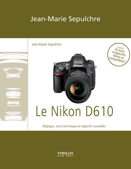 Le Nikon D610 : Réglages, tests techniques et objectifs conseillés - Inclus 76 tests d'objectifs Nikon et compatibles !