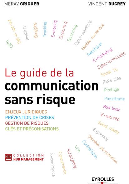 Le guide de la communication sans risque : Enjeux juridiques - Prévention de crises - Gestion de risques - Clés et préconisations