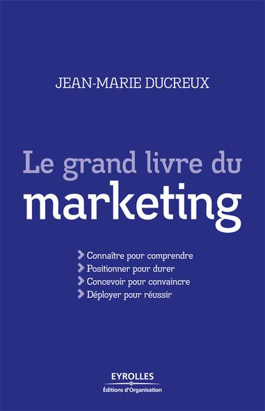 Le grand livre du marketing : Connaître pour comprendre - Positionner pour durer - Concevoir pour convaincre - Déployer pour réussir