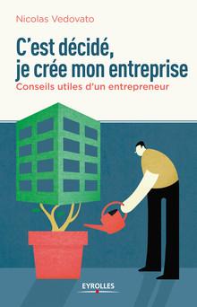 C'est décidé, je crée mon entreprise : Conseils utiles d'un entrepreneur | Vedovato Nicolas