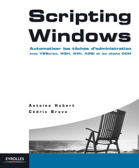 Scripting Windows : Automatiser les tâches d'administration avec VBScript, WSH, WMI, ADSI et les objets COM