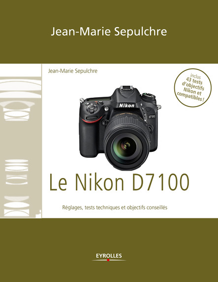 Le Nikon D7100 : Réglages, tests techniques et objectifs conseillés - Inclus 43 tests d'objectifs Nikon et compatibles !