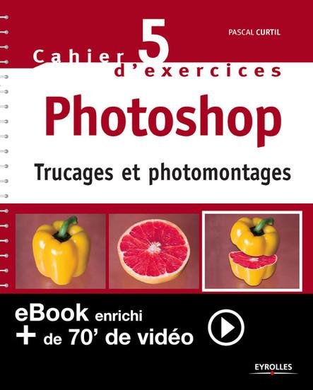 Cahier n°5 d'exercices Photoshop (Version enrichie) : Trucages et photomontages