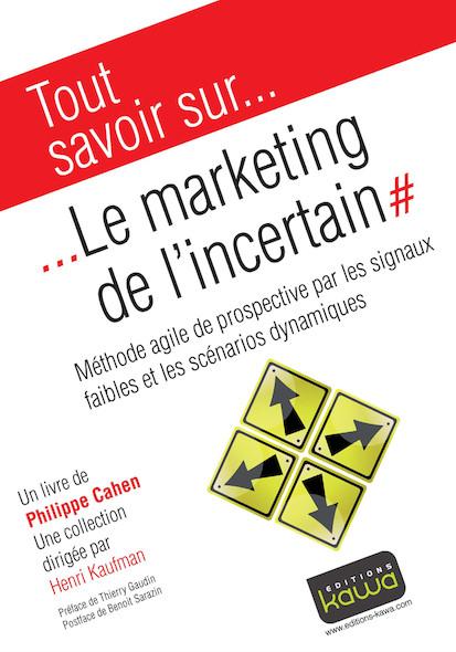 Le marketing de l'incertain - Méthode agile de prospective par les signaux faibles et les scénarios dynamiques