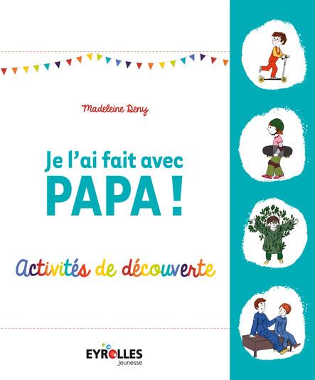 Je l'ai fait avec papa ! : Activités de découvertes