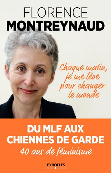 Chaque matin je me lève pour changer le monde : Du MLF aux Chiennes de garde, 40 ans de féminisme