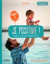 Je positive ! : Adoptez une attitude constructive