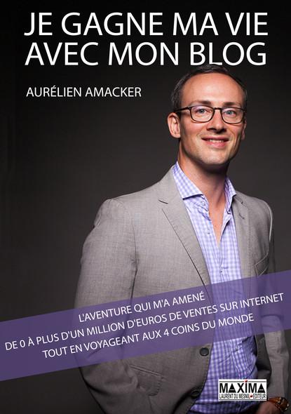 Je gagne ma vie avec mon blog : L'aventure qui m'a amené de 0 à plus d'1 million d'euros de ventes sur internet tout en voyageant aux 4 coins du monde